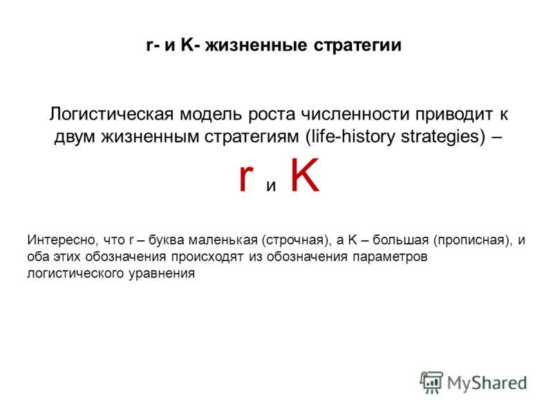 Логистическая модель роста численности приводит к двум жизненным стратегиям (life-history strategies) – r и K Интересно, что r – буква маленькая (строчная), а K – большая (прописная), и оба этих обозначения происходят из обозначения параметров логист
