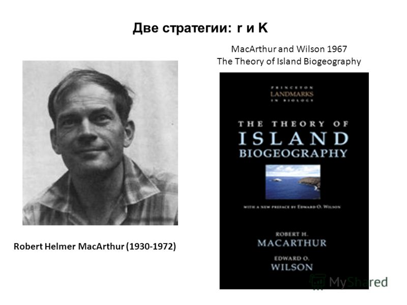 Robert Helmer MacArthur (1930-1972) MacArthur and Wilson 1967 The Theory of Island Biogeography Две стратегии: r и K