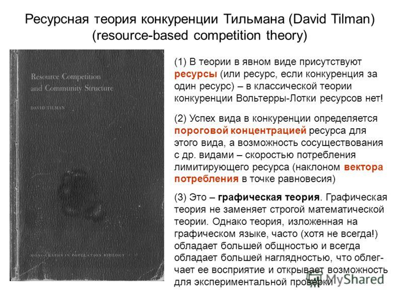 Ресурсная теория конкуренции Тильмана (David Tilman) (resource-based competition theory) (1) В теории в явном виде присутствуют ресурсы (или ресурс, если конкуренция за один ресурс) – в классической теории конкуренции Вольтерры-Лотки ресурсов нет! (2