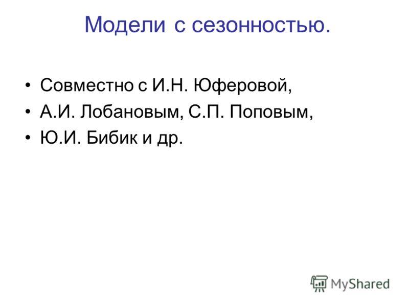 Модели с сезонностью. Совместно с И.Н. Юферовой, А.И. Лобановым, С.П. Поповым, Ю.И. Бибик и др.