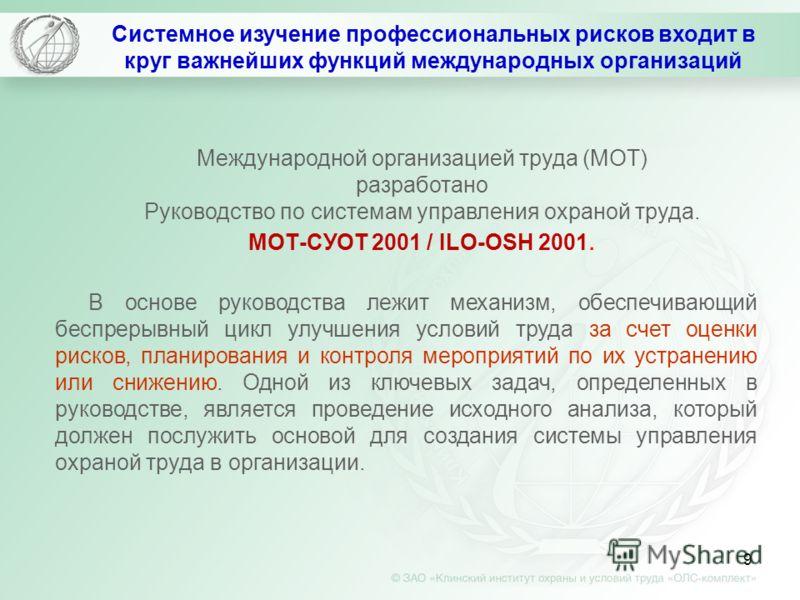 9 Международной организацией труда (МОТ) разработано Руководство по системам управления охраной труда. МОТ-СУОТ 2001 / ILO-OSH 2001. В основе руководства лежит механизм, обеспечивающий беспрерывный цикл улучшения условий труда за счет оценки рисков,