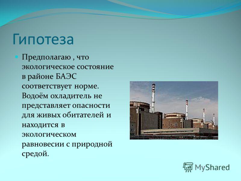 Гипотеза Предполагаю, что экологическое состояние в районе БАЭС соответствует норме. Водоём охладитель не представляет опасности для живых обитателей и находится в экологическом равновесии с природной средой.