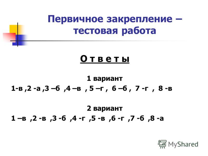 Первичное закрепление – тестовая работа О т в е т ы 1 вариант 1-в,2 -а,3 –б,4 –в, 5 –г, 6 –б, 7 -г, 8 -в 2 вариант 1 –в,2 -в,3 -б,4 -г,5 -в,6 -г,7 -б,8 -а
