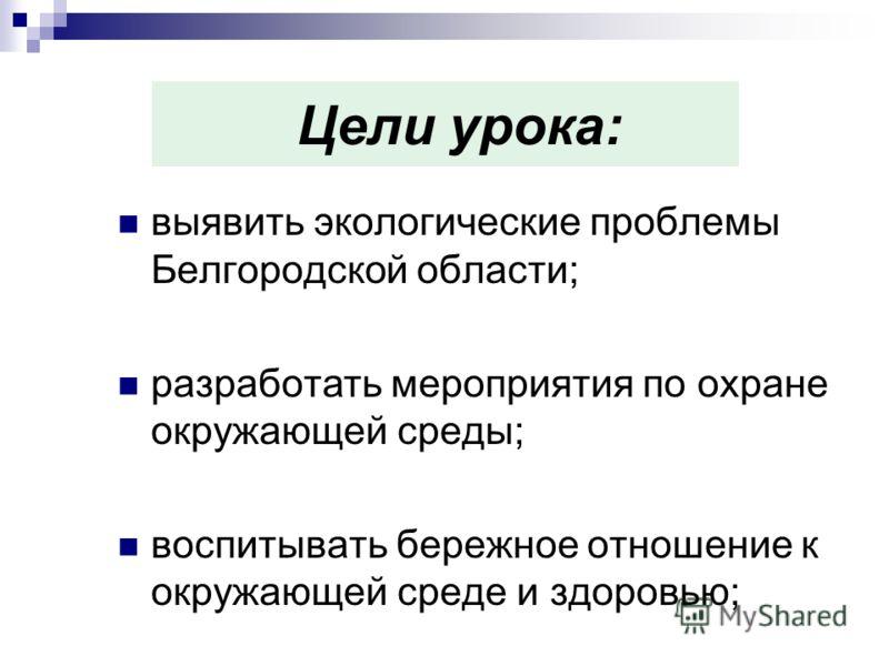 Цели урока: выявить экологические проблемы Белгородской области; разработать мероприятия по охране окружающей среды; воспитывать бережное отношение к окружающей среде и здоровью;