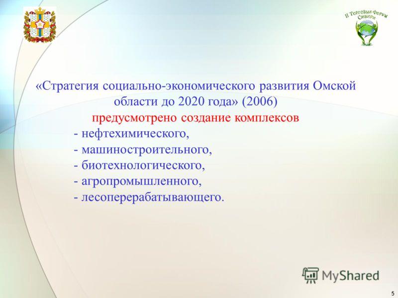 5 «Стратегия социально-экономического развития Омской области до 2020 года» (2006) предусмотрено создание комплексов - нефтехимического, - машиностроительного, - биотехнологического, - агропромышленного, - лесоперерабатывающего.