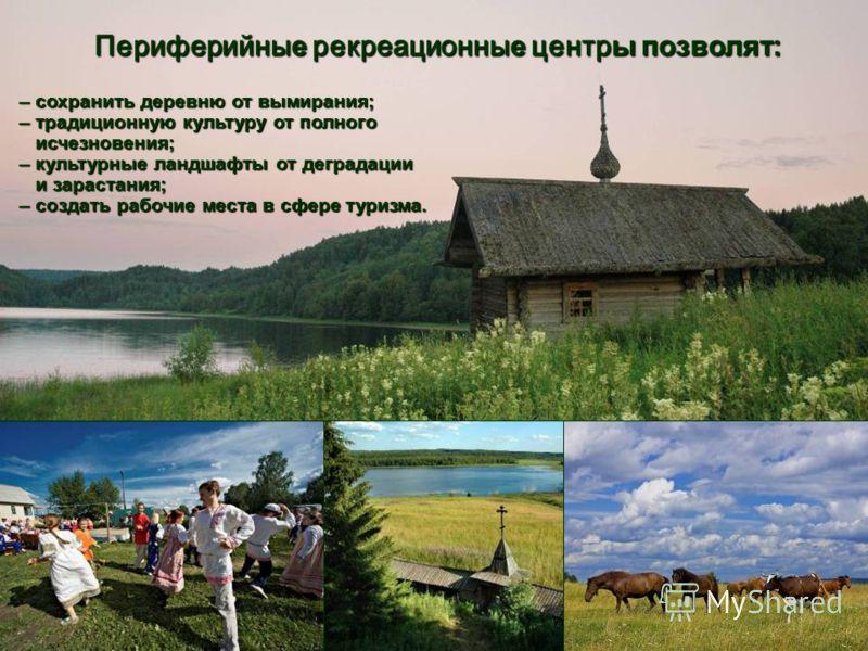 Периферийны е рекреационны е центр ы позволят: Периферийны е рекреационны е центр ы позволят: –сохранить деревню от вымирания; – сохранить деревню от вымирания; –традиционную культуру от полного – традиционную культуру от полного исчезновения; исчезн