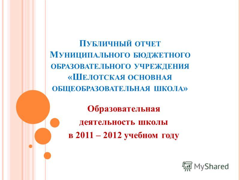 П УБЛИЧНЫЙ ОТЧЕТ М УНИЦИПАЛЬНОГО БЮДЖЕТНОГО ОБРАЗОВАТЕЛЬНОГО УЧРЕЖДЕНИЯ «Ш ЕЛОТСКАЯ ОСНОВНАЯ ОБЩЕОБРАЗОВАТЕЛЬНАЯ ШКОЛА » Образовательная деятельность школы в 2011 – 2012 учебном году
