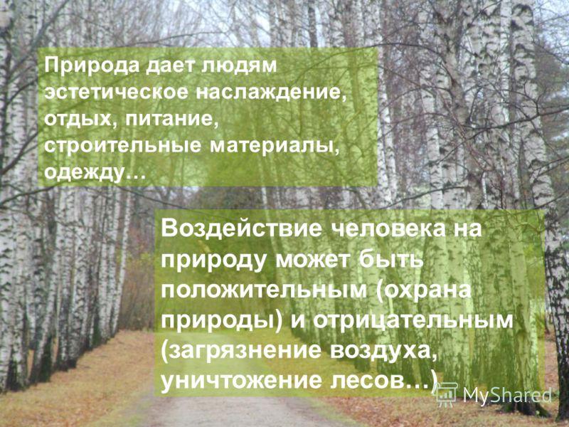Природа дает людям эстетическое наслаждение, отдых, питание, строительные материалы, одежду… Воздействие человека на природу может быть положительным (охрана природы) и отрицательным (загрязнение воздуха, уничтожение лесов…)