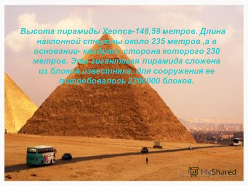 Высота пирамиды Хеопса-146,59 метров. Длина наклонной стороны около 235 метров,а в основании- квадрат, сторона которого 230 метров. Эта гигантская пирамида сложена из блоков известняка, для сооружения ее потребовалось 2300000 блоков.