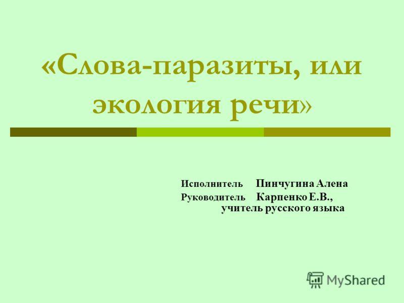 «Слова-паразиты, или экология речи» Исполнитель Пинчугина Алена Руководитель Карпенко Е.В., учитель русского языка