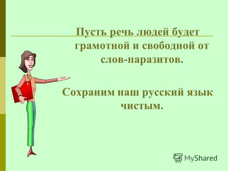 Пусть речь людей будет грамотной и свободной от слов-паразитов. Сохраним наш русский язык чистым.