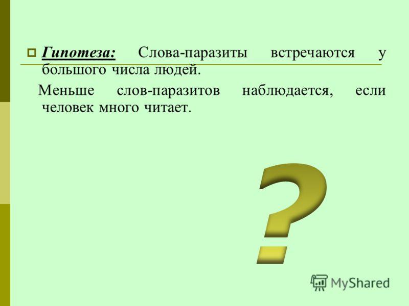 Гипотеза: Слова-паразиты встречаются у большого числа людей. Меньше слов-паразитов наблюдается, если человек много читает.