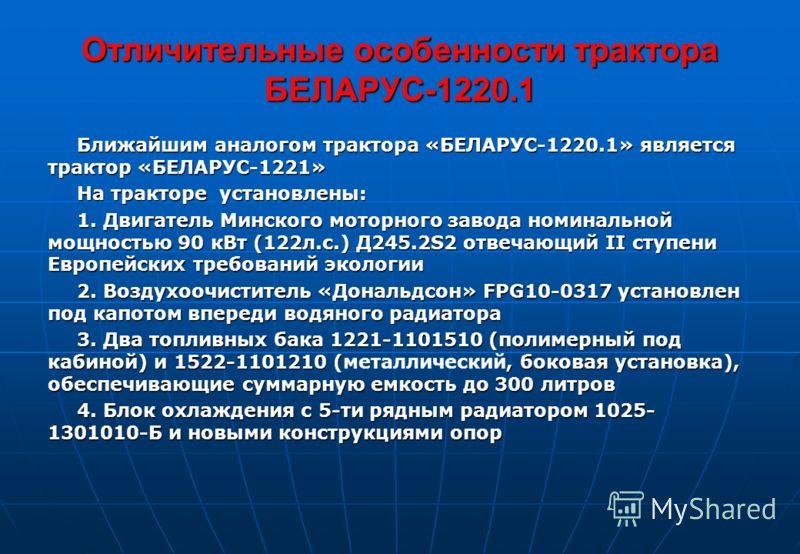 Отличительные особенности трактора БЕЛАРУС-1220.1 Ближайшим аналогом трактора «БЕЛАРУС-1220.1» является трактор «БЕЛАРУС-1221» На тракторе установлены: 1. Двигатель Минского моторного завода номинальной мощностью 90 кВт (122л.с.) Д245.2S2 отвечающий