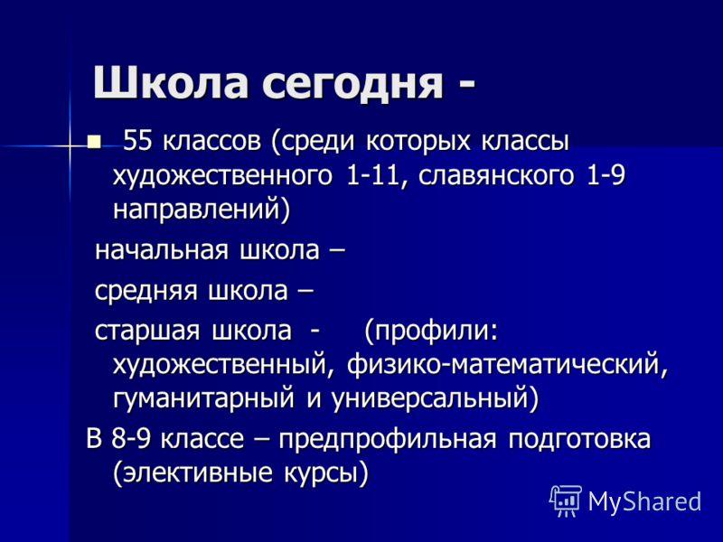 Школа сегодня - 55 классов (среди которых классы художественного 1-11, славянского 1-9 направлений) 55 классов (среди которых классы художественного 1-11, славянского 1-9 направлений) начальная школа – начальная школа – средняя школа – средняя школа