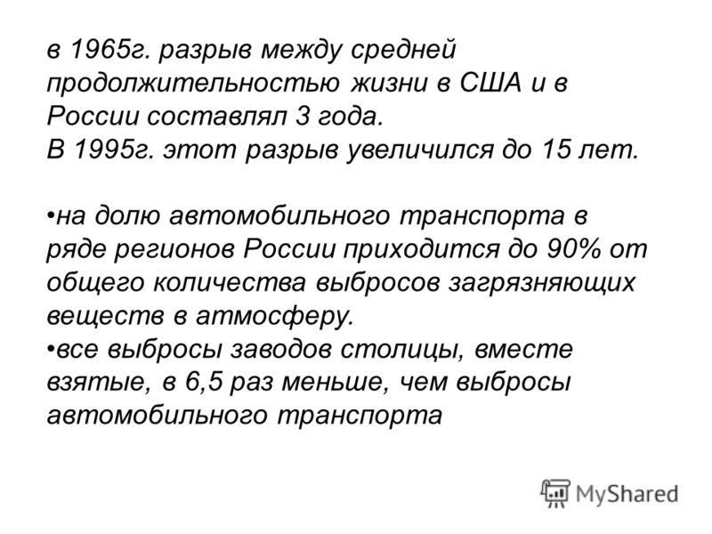 в 1965г. разрыв между средней продолжительностью жизни в США и в России составлял 3 года. В 1995г. этот разрыв увеличился до 15 лет. на долю автомобильного транспорта в ряде регионов России приходится до 90% от общего количества выбросов загрязняющих