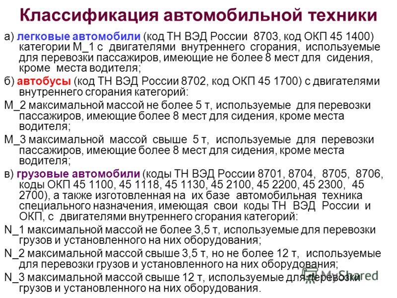 Классификация автомобильной техники а) легковые автомобили (код ТН ВЭД России 8703, код ОКП 45 1400) категории M_1 с двигателями внутреннего сгорания, используемые для перевозки пассажиров, имеющие не более 8 мест для сидения, кроме места водителя; б