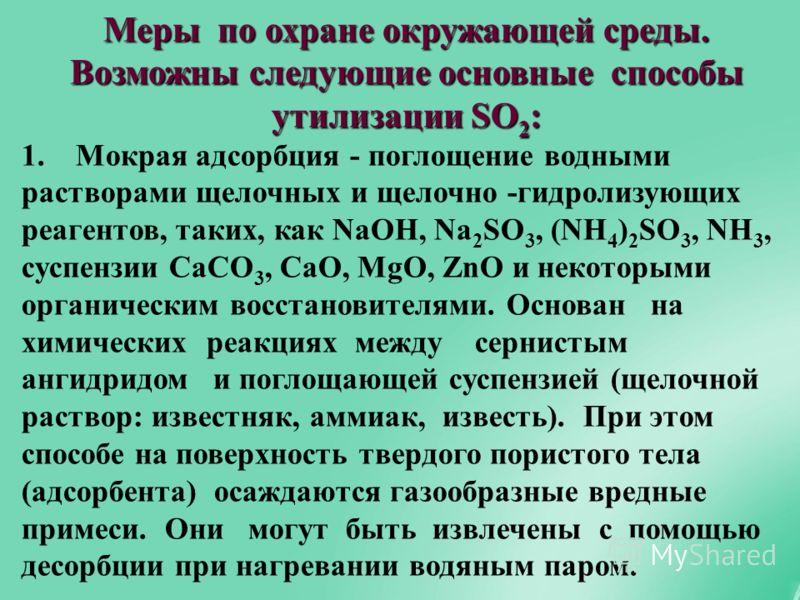 Меры по охране окружающей среды. Возможны следующие основные способы утилизации SO 2 : 1. Мокрая адсорбция - поглощение водными растворами щелочных и щелочно -гидролизующих реагентов, таких, как NaOH, Na 2 SO 3, (NH 4 ) 2 SO 3, NH 3, суспензии CaCO 3