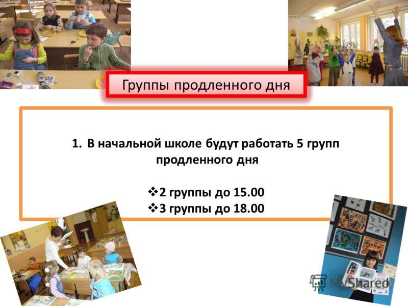 1.В начальной школе будут работать 5 групп продленного дня 2 группы до 15.00 3 группы до 18.00 Группы продленного дня