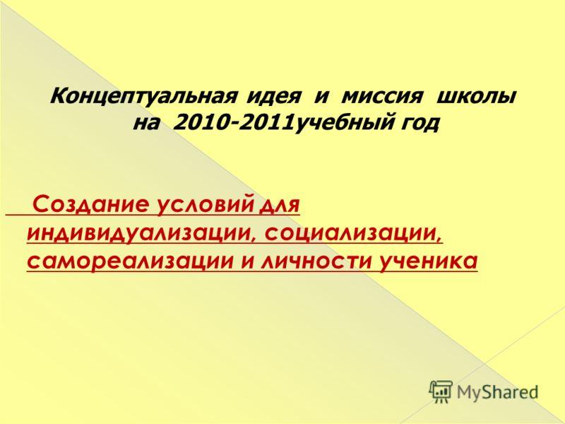 Создание условий для индивидуализации, социализации, самореализации и личности ученика Концептуальная идея и миссия школы на 2010-2011учебный год