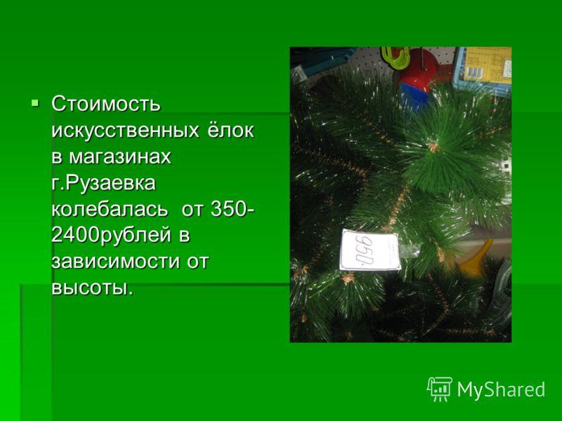 Стоимость искусственных ёлок в магазинах г.Рузаевка колебалась от 350- 2400рублей в зависимости от высоты. Стоимость искусственных ёлок в магазинах г.Рузаевка колебалась от 350- 2400рублей в зависимости от высоты.