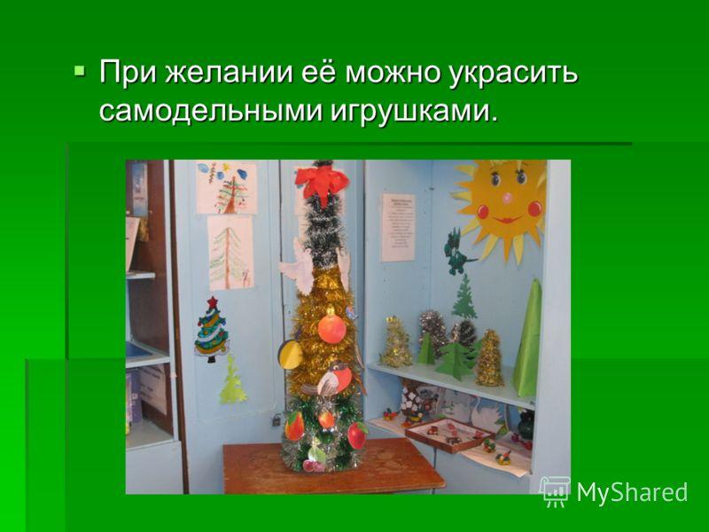 При желании её можно украсить самодельными игрушками. При желании её можно украсить самодельными игрушками.