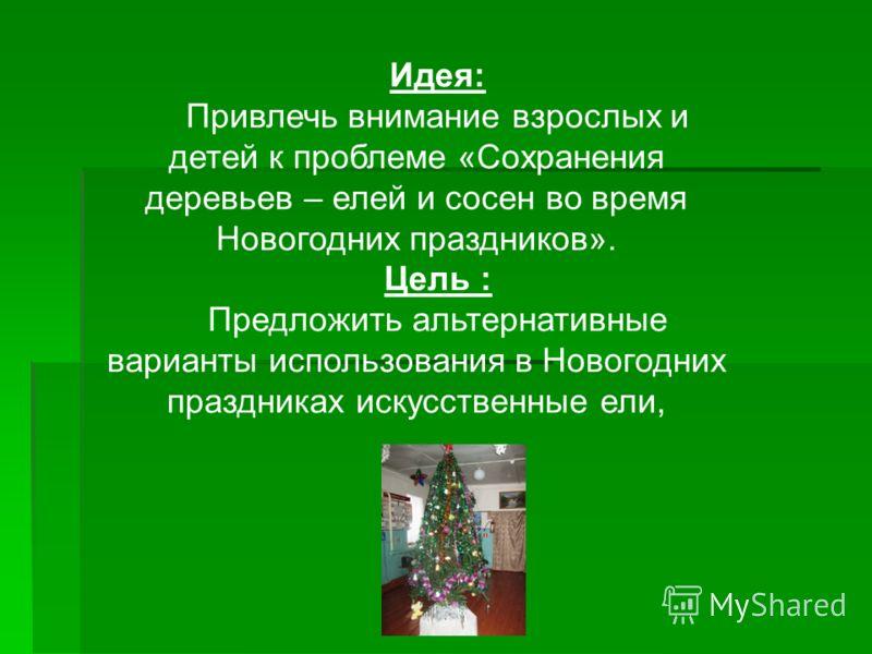 Идея: Привлечь внимание взрослых и детей к проблеме «Сохранения деревьев – елей и сосен во время Новогодних праздников». Цель : Предложить альтернативные варианты использования в Новогодних праздниках искусственные ели,
