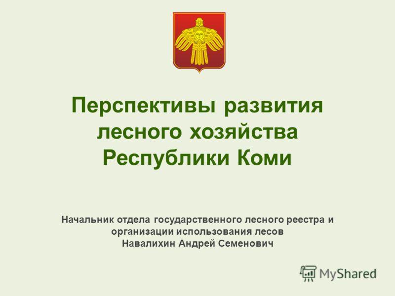 Перспективы развития лесного хозяйства Республики Коми Начальник отдела государственного лесного реестра и организации использования лесов Навалихин Андрей Семенович