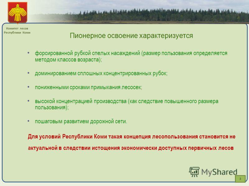 3 Комитет лесов Республики Коми Пионерное освоение характеризуется форсированной рубкой спелых насаждений (размер пользования определяется методом классов возраста); доминированием сплошных концентрированных рубок; пониженными сроками примыкания лесо