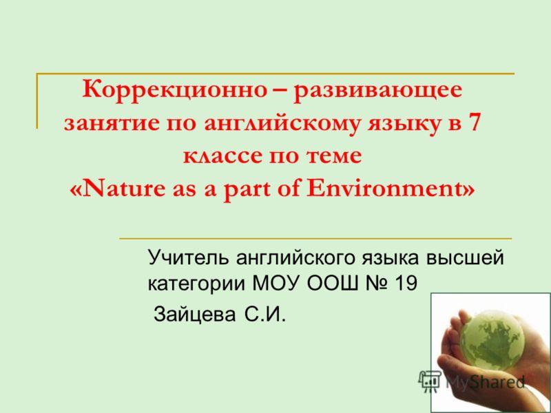 Коррекционно – развивающее занятие по английскому языку в 7 классе по теме «Nature as a part of Environment» Учитель английского языка высшей категории МОУ ООШ 19 Зайцева С.И.