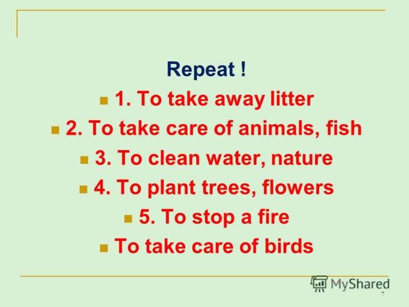 Repeat ! 1. To take away litter 2. To take care of animals, fish 3. To clean water, nature 4. To plant trees, flowers 5. To stop a fire To take care of birds 7