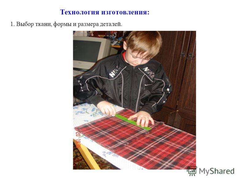Технология изготовления: 1. Выбор ткани, формы и размера деталей.