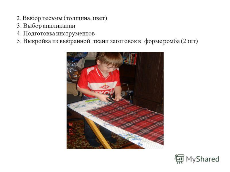 2. Выбор тесьмы (толщина, цвет) 3. Выбор аппликации 4. Подготовка инструментов 5. Выкройка из выбранной ткани заготовок в форме ромба (2 шт)