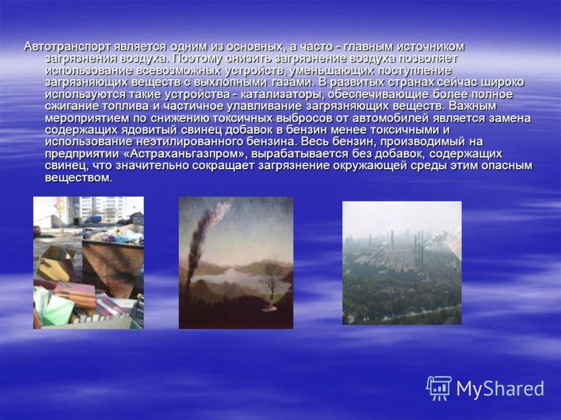 Автотранспорт является одним из основных, а часто - главным источником загрязнения воздуха. Поэтому снизить загрязнение воздуха позволяет использование всевозможных устройств, уменьшающих поступление загрязняющих веществ с выхлопными газами. В развит