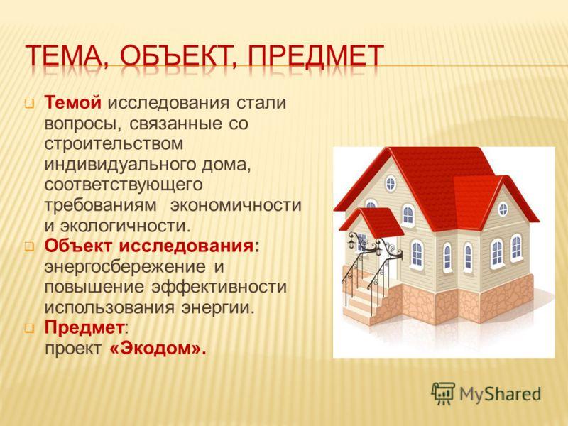 Темой исследования стали вопросы, связанные со строительством индивидуального дома, соответствующего требованиям экономичности и экологичности. Объект исследования: энергосбережение и повышение эффективности использования энергии. Предмет: проект «Эк