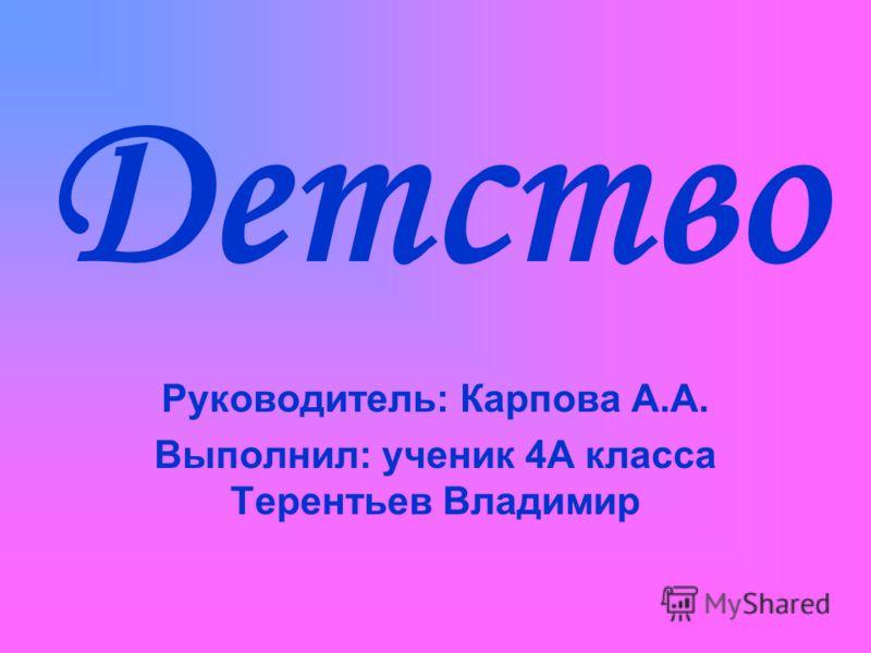 Детство Руководитель: Карпова А.А. Выполнил: ученик 4А класса Терентьев Владимир