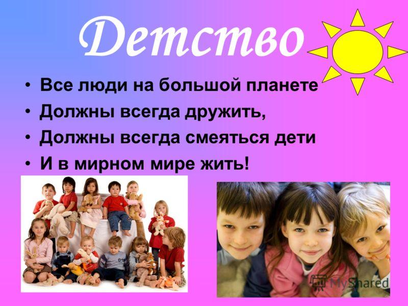 Детство Все люди на большой планете Должны всегда дружить, Должны всегда смеяться дети И в мирном мире жить!