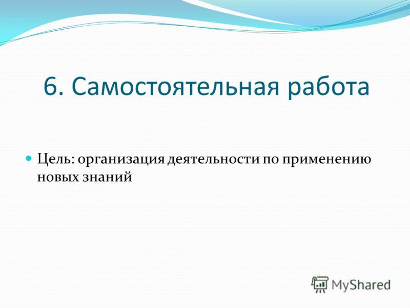 6. Самостоятельная работа Цель: организация деятельности по применению новых знаний