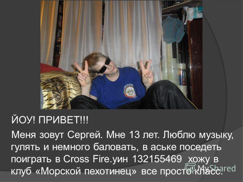 ЙОУ! ПРИВЕТ!!! Меня зовут Сергей. Мне 13 лет. Люблю музыку, гулять и немного баловать, в аське поседеть поиграть в Cross Fire.уин 132155469 хожу в клуб «Морской пехотинец» все просто класс.