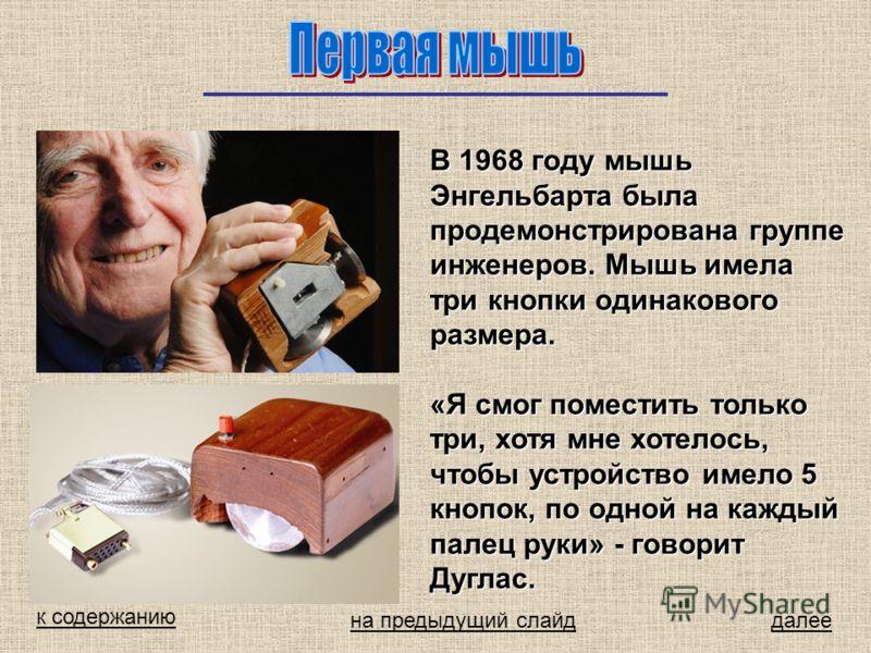 В 1968 году мышь Энгельбарта была продемонстрирована группе инженеров. Мышь имела три кнопки одинакового размера. «Я смог поместить только три, хотя мне хотелось, чтобы устройство имело 5 кнопок, по одной на каждый палец руки» - говорит Дуглас. к сод