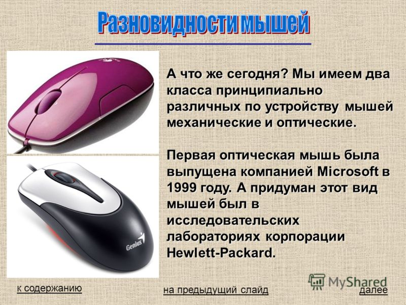 к содержанию далее А что же сегодня? Мы имеем два класса принципиально различных по устройству мышей механические и оптические. Первая оптическая мышь была выпущена компанией Microsoft в 1999 году. А придуман этот вид мышей был в исследовательских ла