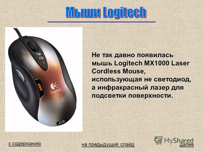 к содержанию далее Не так давно появилась мышь Logitech MX1000 Laser Cordless Mouse, использующая не светодиод, а инфракрасный лазер для подсветки поверхности. на предыдущий слайд