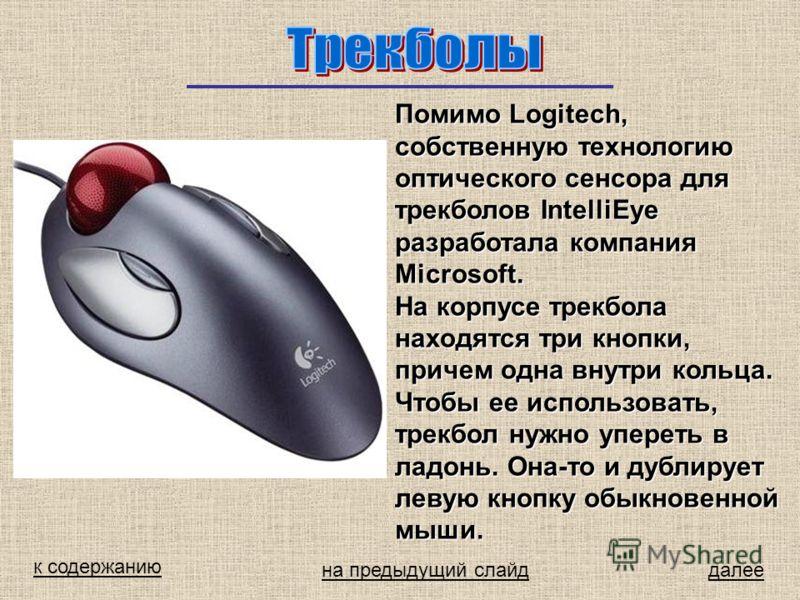 к содержанию далее Помимо Logitech, собственную технологию оптического сенсора для трекболов IntelliEye разработала компания Microsoft. На корпусе трекбола находятся три кнопки, причем одна внутри кольца. Чтобы ее использовать, трекбол нужно упереть