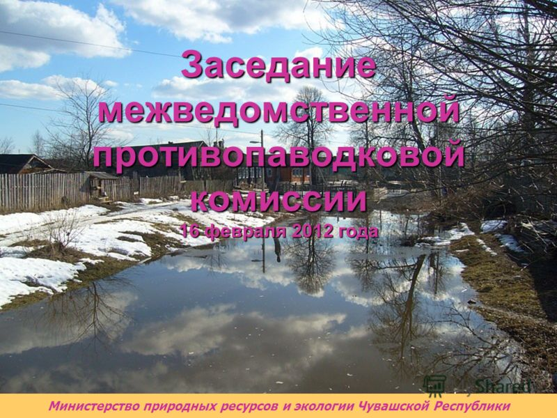 Министерство природных ресурсов и экологии Чувашской Республики Заседание межведомственной противопаводковой комиссии 16 февраля 2012 года