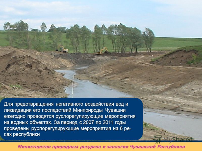 Для предотвращения негативного воздействия вод и ликвидации его последствий Минприроды Чувашии ежегодно проводятся руслорегулирующие мероприятия на водных объектах. За период с 2007 по 2011 годы проведены руслорегулирующие мероприятия на 6 ре- ках ре