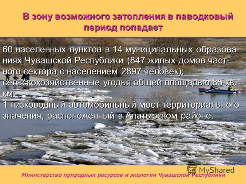 В зону возможного затопления в паводковый период попадает 60 населенных пунктов в 14 муниципальных образова- ниях Чувашской Республики (847 жилых домов част- ного сектора с населением 2897 человек); сельскохозяйственные угодья общей площадью 85 кв. к