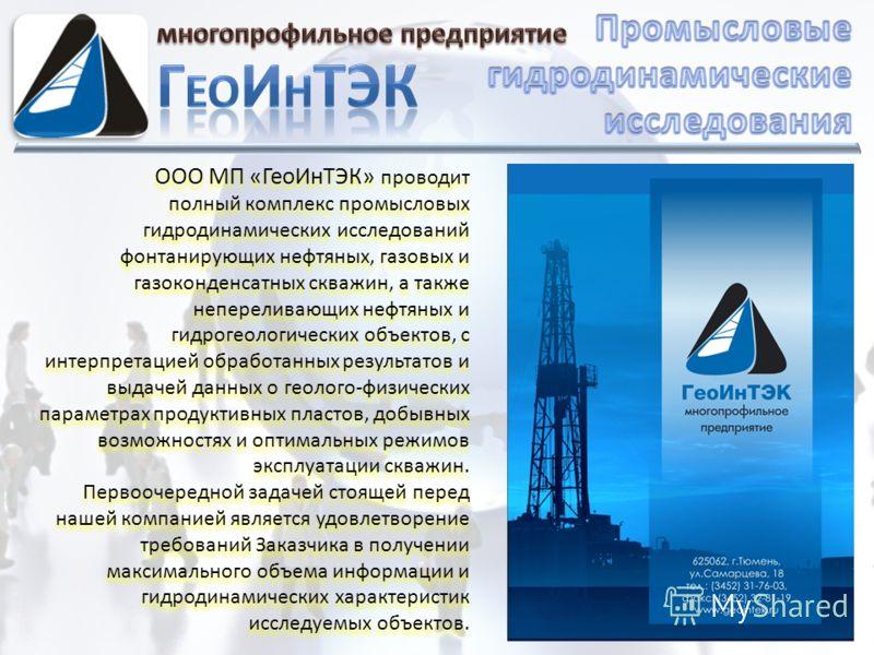 ООО МП «ГеоИнТЭК» проводит полный комплекс промысловых гидродинамических исследований фонтанирующих нефтяных, газовых и газоконденсатных скважин, а также непереливающих нефтяных и гидрогеологических объектов, с интерпретацией обработанных результатов