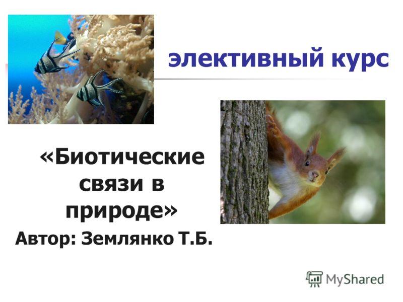 элективный курс «Биотические связи в природе» Автор: Землянко Т.Б.