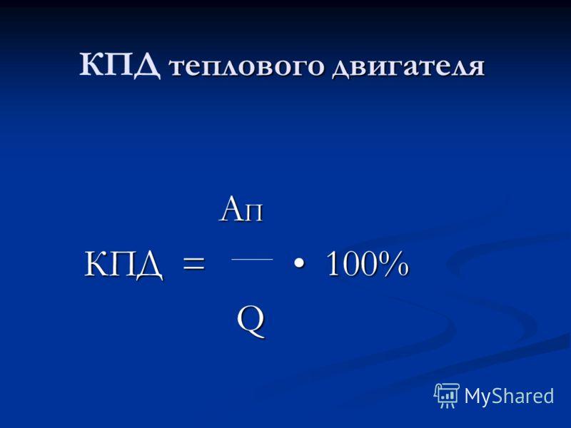 теплового двигателя КПД теплового двигателя A П A П КПД = 100% КПД = 100% Q