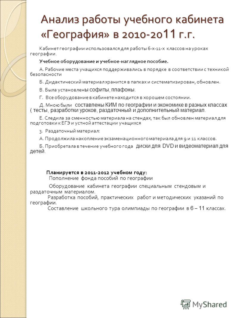 Анализ работы учебного кабинета «География» в 2010-20 11 г.г. Кабинет географии использовался для работы 6-х-11-х классов на уроках географии. Учебное оборудование и учебное-наглядное пособие. А. Рабочие места учащихся поддерживались в порядке в соот