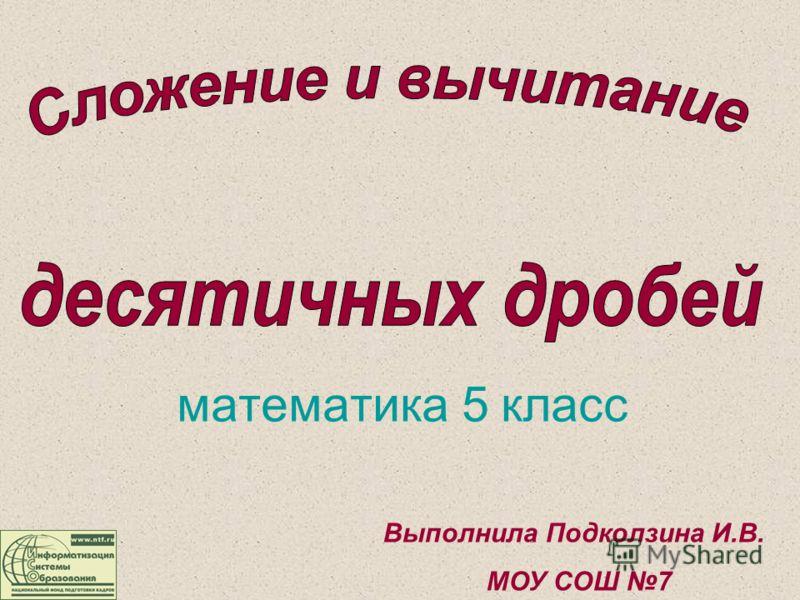 математика 5 класс Выполнила Подколзина И.В. МОУ СОШ 7
